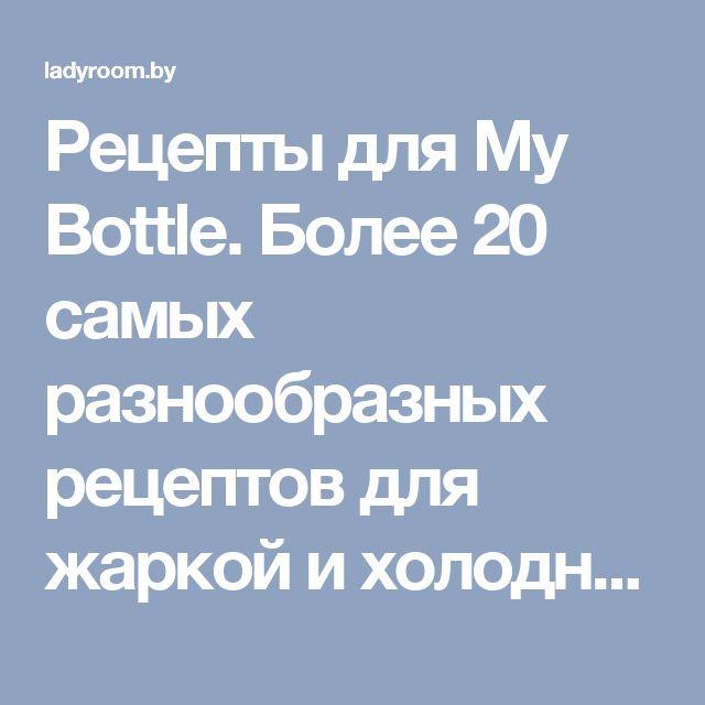 Рецепты для My Bottle. Более 20 самых разнообразных рецептов для жаркой и холодной погоды, для фитнеса и чаепития