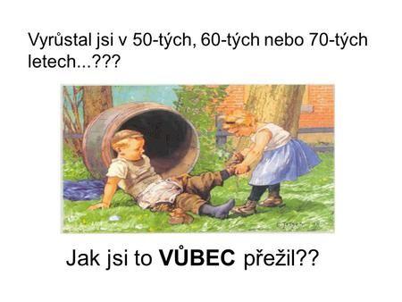 Vyrůstal jsi v 50-tých, 60-tých nebo 70-tých letech...???>