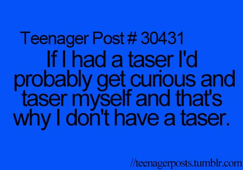 I have this problem...got curious and tased myself with my husband's taser. Lmao!