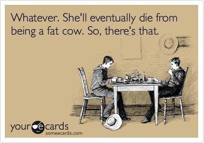 Whatever. She'll eventually die from being a fat cow. So, there's that. I know this is mean but for the one person I mean it for, it's nice to know :)