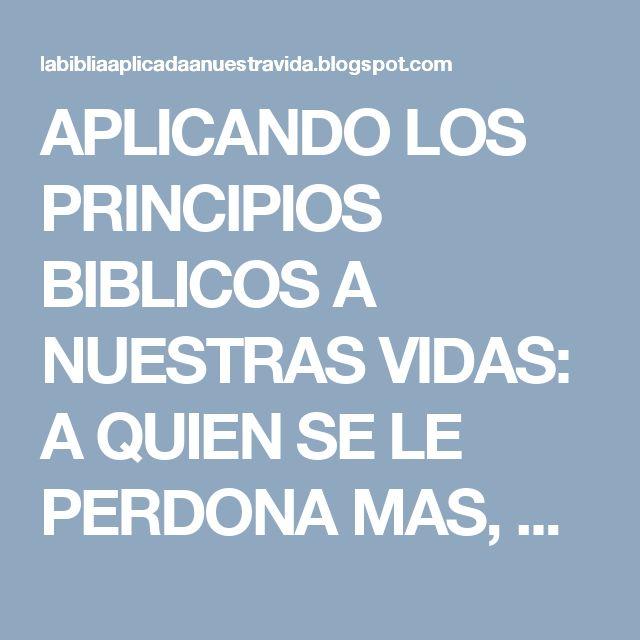 APLICANDO LOS PRINCIPIOS BIBLICOS A NUESTRAS VIDAS: A QUIEN SE LE PERDONA MAS, AMA MAS