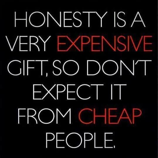 Honesty is a very expensive gift, so don't expect it from ...