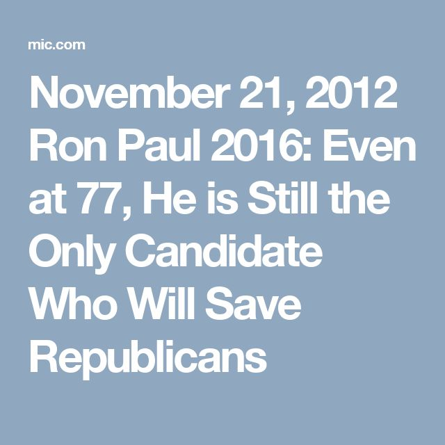 November 21, 2012 Ron Paul 2016: Even at 77, He is Still the Only Candidate Who Will Save Republicans
