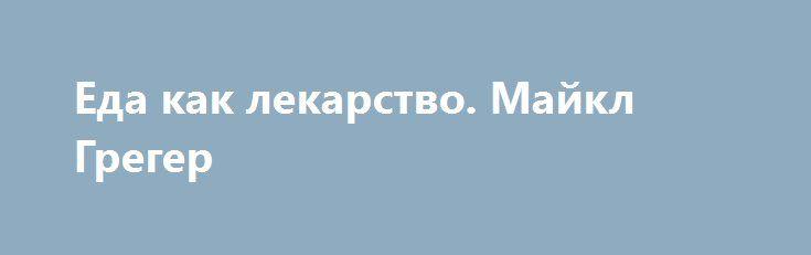 Еда как лекарство. Майкл Грегер http://articles.shkola-zdorovia.ru/eda-kak-lekarstvo-majkl-greger/  Предотвращение и лечение самых грозных болезней при помощи диеты. Доктор Грегер изучил мировую научную литературу о лечебном питании и подготовил эту новую презентацию на основе последних исследований роли диеты в предотвращении, контроле и даже лечении некоторых из наших самых страшных причин смерти и инвалидности. Майкл Грегер с ежегодной презентацией новых тенденций и знаний в области […]