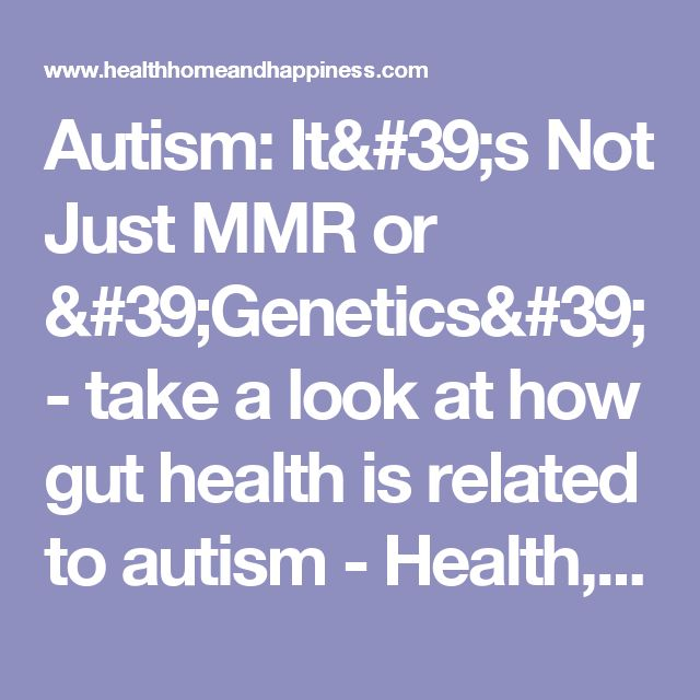 Autism: It's Not Just MMR or 'Genetics' - take a look at how gut health is related to autism - Health, Home, & Happiness