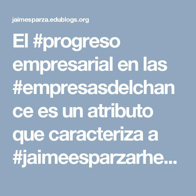 El #progreso empresarial en las #empresasdelchance es un atributo que caracteriza a #jaimeesparzarhenals como un líder en los negocios