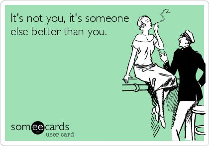 It's not you, it's someone else better than you.