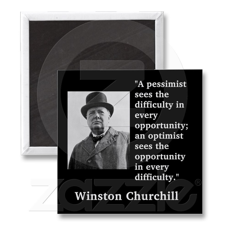 """Winston Churchill - """"A pessimist sees the difficulty in every opportunity; an optimist sees the opportunity in every difficulty"""""""