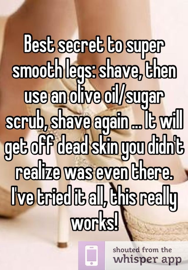 Best secret to super smooth legs: shave, then use an olive oil/sugar scrub, shave again ... It will get off dead skin you didn't realize was even there.
