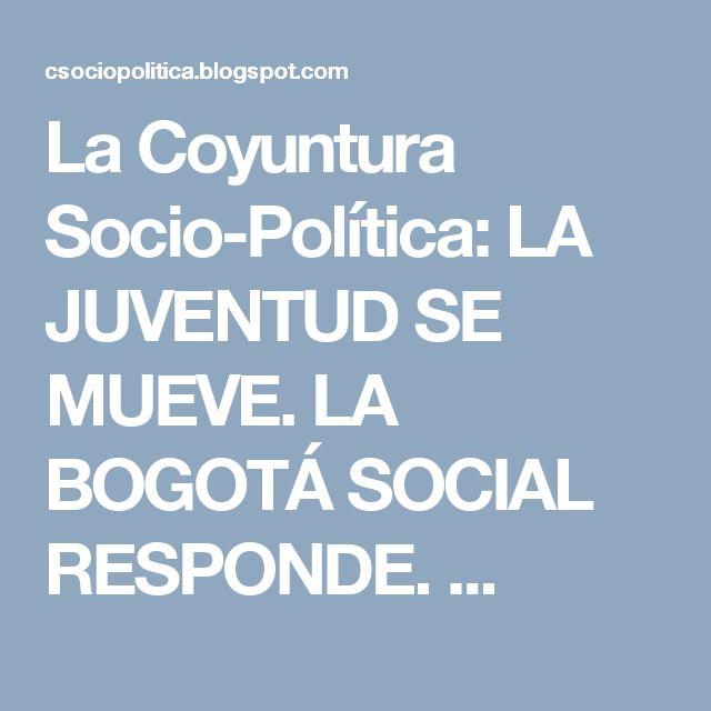 La Coyuntura Socio-Política:  LA JUVENTUD SE MUEVE. LA BOGOTÁ SOCIAL RESPONDE. ...