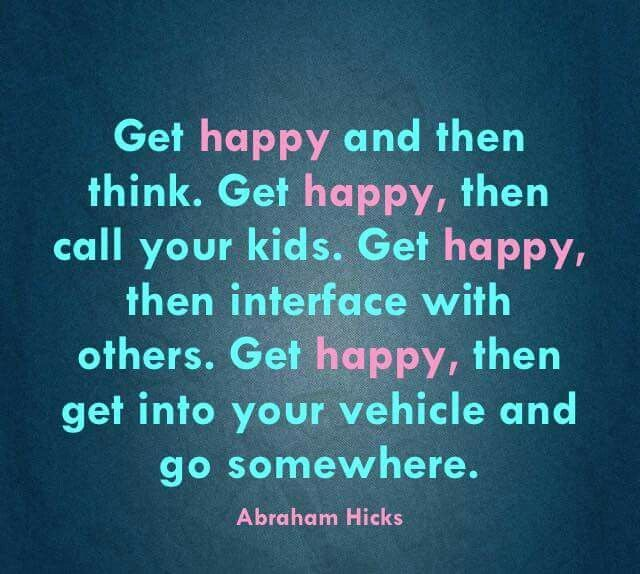 Get happy and raise your vibration. Abraham