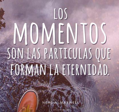 Los momentos son las partículas que forman la eternidad. –Neal A. Maxwell Metas #SUD canalmormon.org/blog