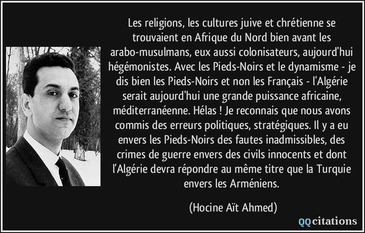 Les religions, les cultures juive et chrétienne se trouvaient en Afrique du Nord bien avant les arabo-musulmans, eux aussi colonisateurs, aujourd'hui hégémonistes. Avec les Pieds-Noirs et le dynamisme - je dis bien les Pieds-Noirs et non les Français - l'Algérie serait aujourd'hui une grande puissance africaine, méditerranéenne. Hélas ! Je reconnais que nous avons commis des erreurs politiques, stratégiques. Il y a eu envers les Pieds-Noirs des fautes inadmissibles, des crimes de guerre…