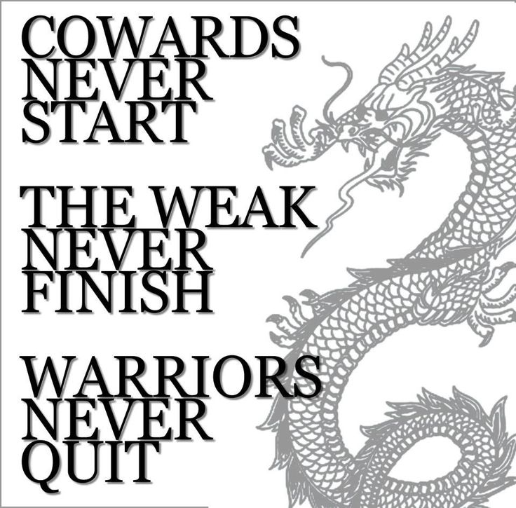 Cowards never start. The weak never finish. Warriors never quit.                                                                                                                                                                                 More
