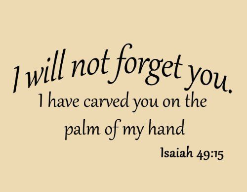 I Will Not Forget You I Have Carved You on the Palm of My Hand Isaiah 49:15 Bible Scripture Verse Inspirational Quote Christian Vinyl Wall Art Decal by VWAQ, http://www.amazon.com/dp/B00C9JKVMW/ref=cm_sw_r_pi_dp_fui9rb0YKNJTW