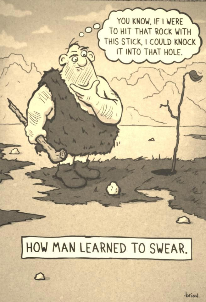 You know if I were to hit that rock with this stick I could knock it into that hole:  How Man Learned to swear.