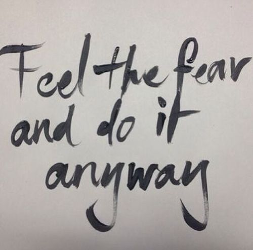 """""""Feel the fear and do it anyway."""" ∞"""