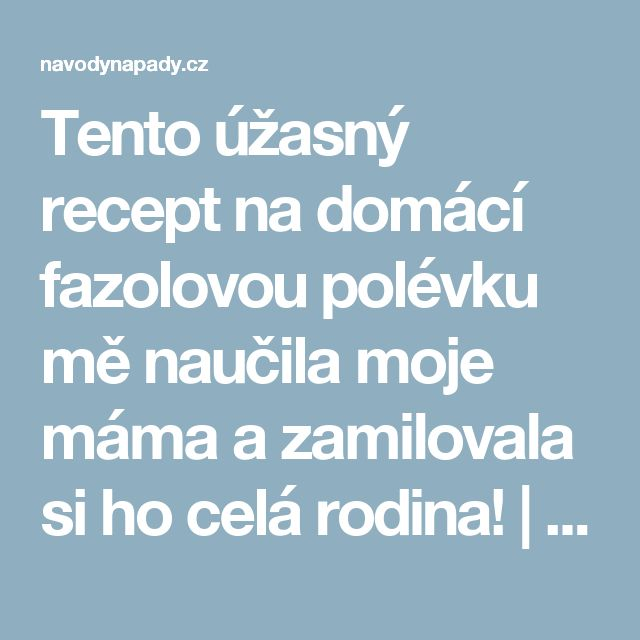 Tento úžasný recept na domácí fazolovou polévku mě naučila moje máma a zamilovala si ho celá rodina! | Navodynapady.cz