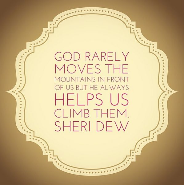 """God rarely moves the mountains in front of us but He always helps us climb them."" Sheri Dew"