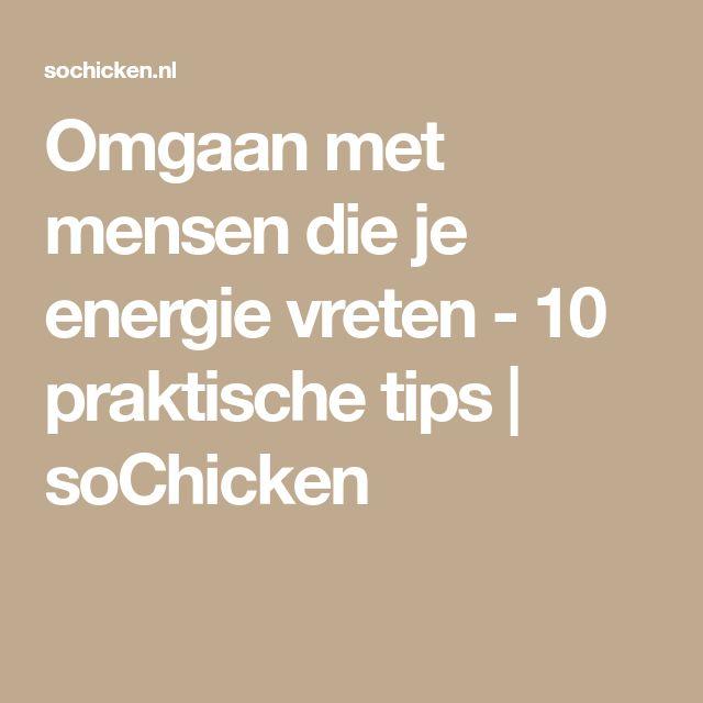 Omgaan met mensen die je energie vreten - 10 praktische tips   soChicken