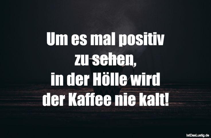 Um es mal positiv zu sehen, in der Hölle wird der Kaffee nie kalt! ... gefunden auf https://www.istdaslustig.de/spruch/2180 #lustig #sprüche #fun #spass