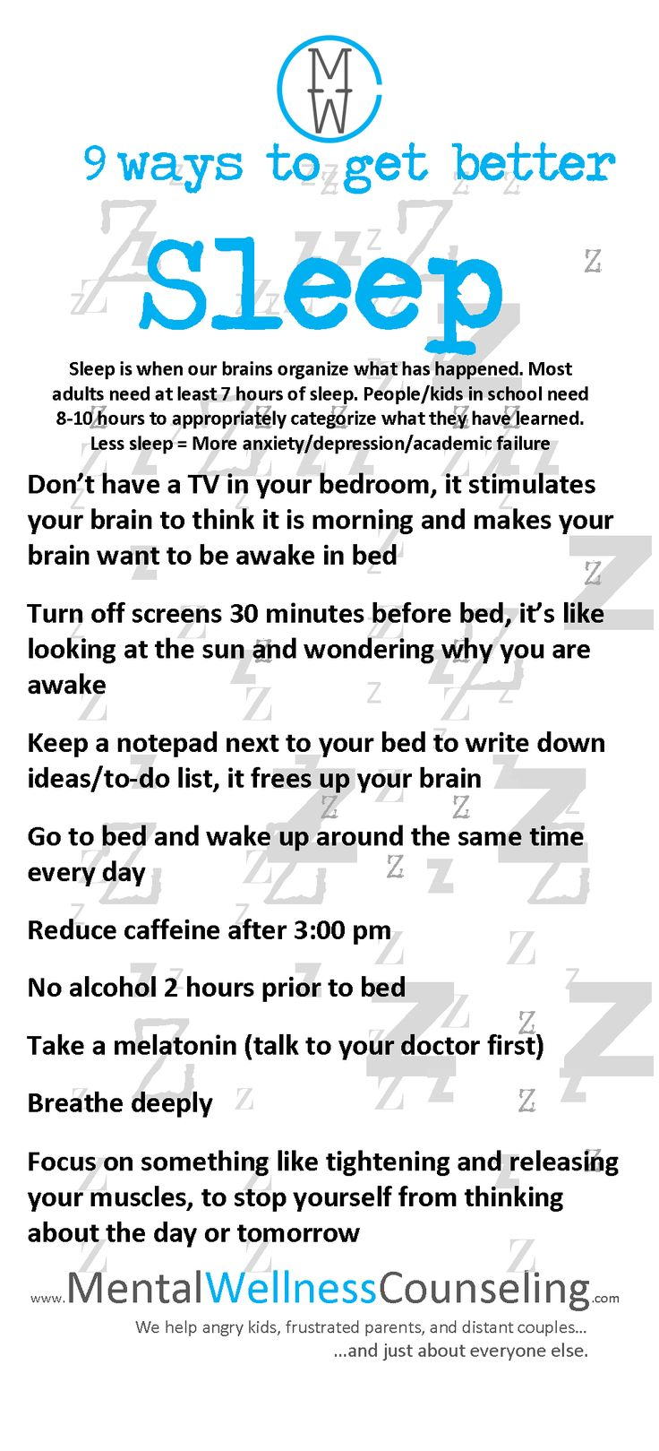 http://www.mentalwellnesscounseling.com/nine-ways-to-get-better-sleep/ Sleep is when our brains organize what has happened. Most adults need at least 7 hours of sleep. People/kids in school need 8-10 hours to appropriately categorize what they have learned.  Less sleep = More anxiety/depression/academic failure