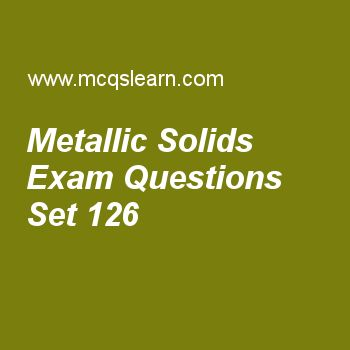 Practice test on metallic solids, chemistry quiz 126 online. Free chemistry exam's questions and answers to learn metallic solids test with answers. Practice online quiz to test knowledge on metallic solids, metallic crystals properties, what is spectrum, van der waals equation, azimuthal quantum number worksheets. Free metallic solids test has multiple choice questions set as metallic bond with respect to valence bond theory was explained by, answer key with choices as drude, loren...