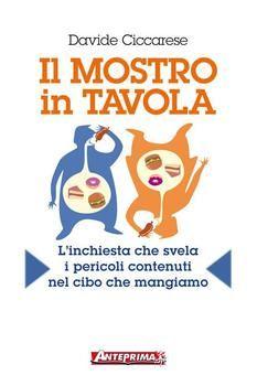 Davide Ciccarese - Il mostro in tavola. L'inchiesta che svela i pericoli contenuti nel cibo che mangiamo (2013)