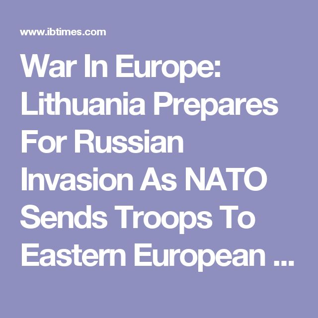 War In Europe: Lithuania Prepares For Russian Invasion As NATO Sends Troops To Eastern European States