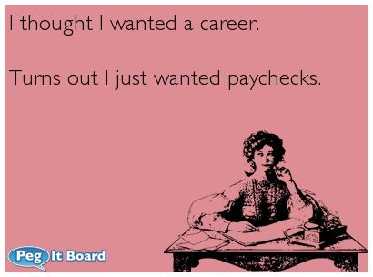 I thought I wanted a career. Turns out I just wanted paychecks.