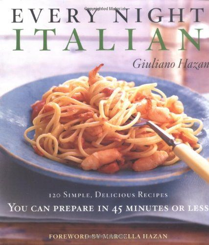 Every Night Italian: 120 Simple, Delicious Recipes You Can Make in 45 Minutes or Less by Giuliano Hazan