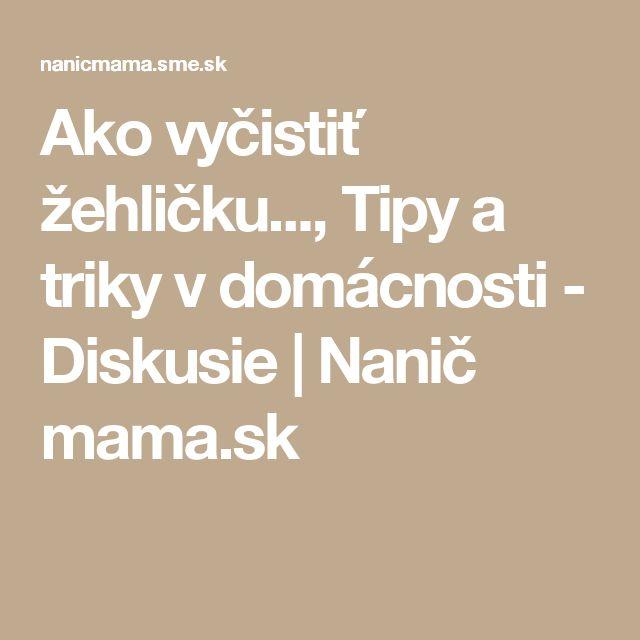 Ako vyčistiť žehličku..., Tipy a triky v domácnosti - Diskusie | Nanič mama.sk