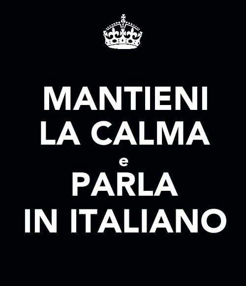 Stai calma e parla in italiano...  Stay calm and speak Italian...