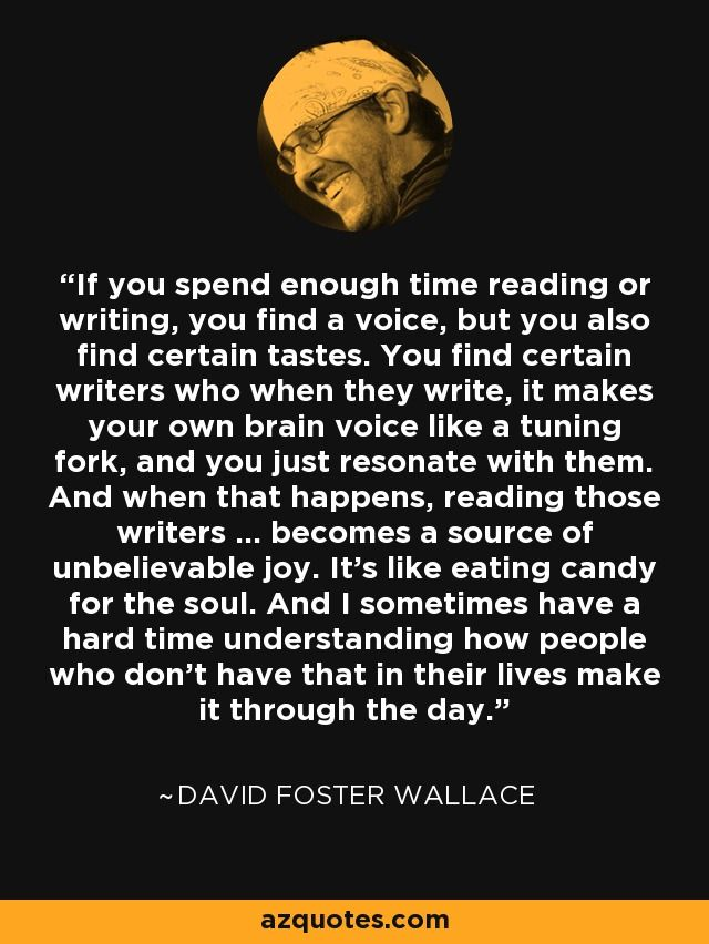If you spend enough time reading or writing, you find a voice, but you also find certain tastes. You find certain writers who when they write, it makes your own brain voice like a tuning fork, and you just resonate with them. And when that happens, reading those writers ... becomes a source of unbelievable joy. It's like eating candy for the soul. And I sometimes have a hard time understanding how people who don't have that in their lives make it through the day. - David Foster Wallace
