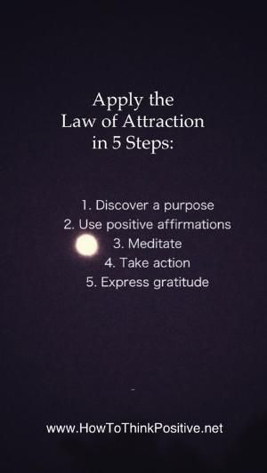 Apply the Law Of Attraction in 5 steps: 1. Discover a purpose 2. Use positive affirmations 3. Meditate 4. Take actions 5. Express gratitude by marquita