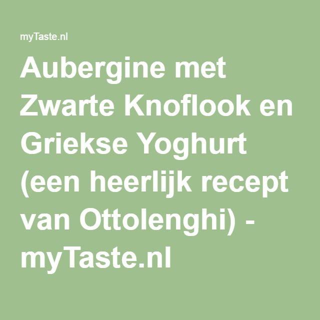 Aubergine met Zwarte Knoflook en Griekse Yoghurt (een heerlijk recept van Ottolenghi) - myTaste.nl