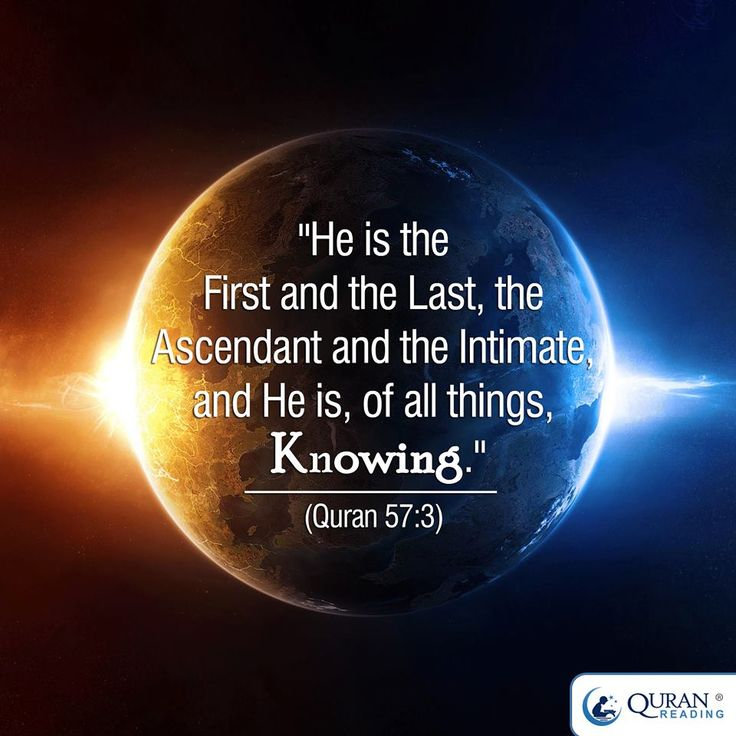 """He is the First and the Last, the Ascendant and the Intimate, and He is, of all things, Knowing."" (#Quran 57:3)"