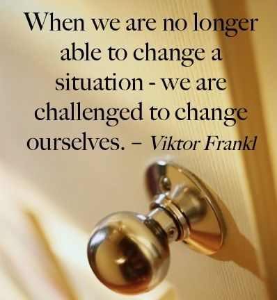 When we are no longer able to change a situation--we are challenged to change ourselves. Viktor Frankl
