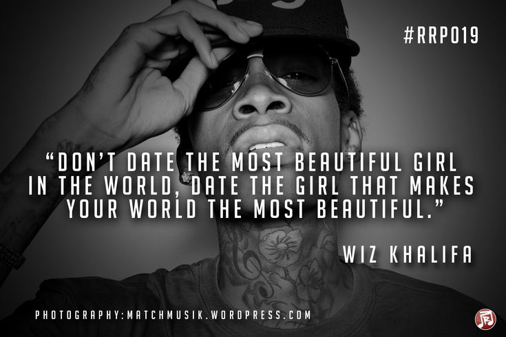 """""""Don't date the most beautiful girl in the world, date the girl that makes your world the most beautiful."""" Wiz Khalifa"""