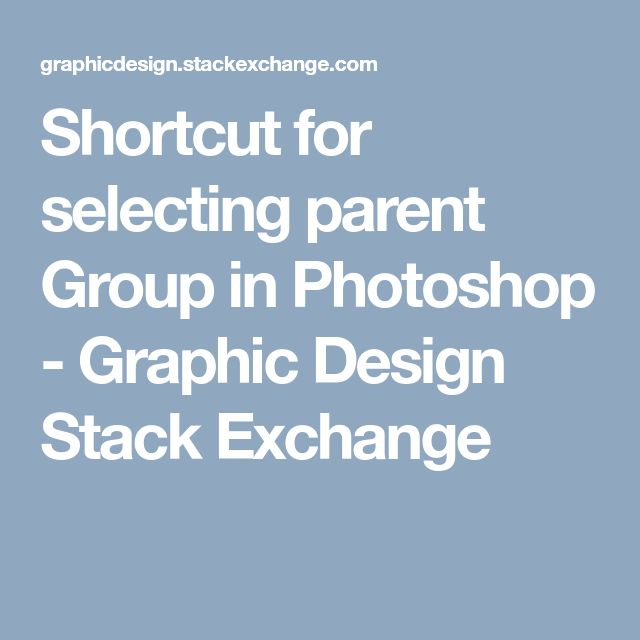 Shortcut for selecting parent Group in Photoshop - Graphic Design Stack Exchange