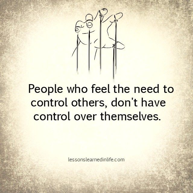 People who feel the need to control others, don't have control over themselves.