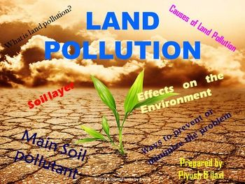 Included in the package is: •What is land pollution? •Soil layer •Causes of Land Pollution  •Effects on the Environment •Effects on Health •Main Soil pollutant •Ways to prevent or minimize the problem