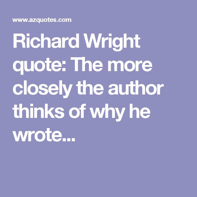 Richard Wright quote: The more closely the author thinks of why he wrote...