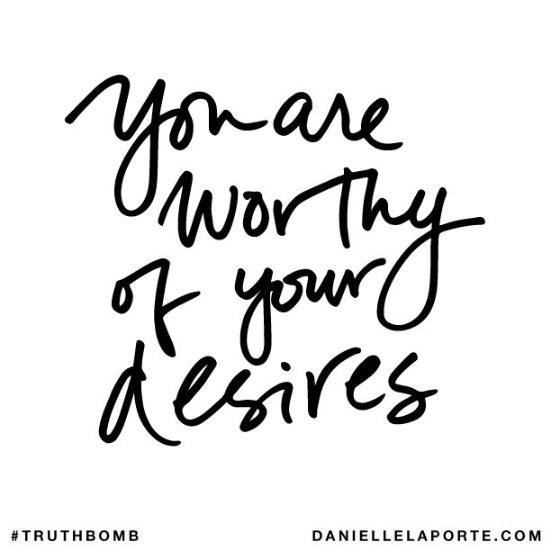 You are worthy of your desires. Subscribe: DanielleLaPorte.com #Truthbomb #Words #Quotes