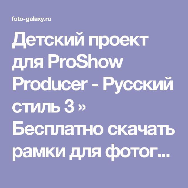 Детский проект для ProShow Producer - Русский стиль 3 » Бесплатно скачать рамки для фотографий,клипарт,шрифты,шаблоны для Photoshop,костюмы,рамки для фотошопа,обои,фоторамки,DVD обложки,футажи,свадебные футажи,детские футажи,школьные футажи,видеоредакторы,видеоуроки,скрап-наборы