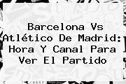 http://tecnoautos.com/wp-content/uploads/imagenes/tendencias/thumbs/barcelona-vs-atletico-de-madrid-hora-y-canal-para-ver-el-partido.jpg Atletico De Madrid. Barcelona vs Atlético de Madrid: hora y canal para ver el partido, Enlaces, Imágenes, Videos y Tweets - http://tecnoautos.com/actualidad/atletico-de-madrid-barcelona-vs-atletico-de-madrid-hora-y-canal-para-ver-el-partido/