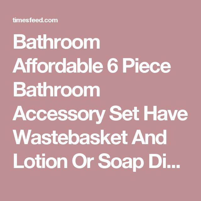 Bathroom Affordable 6 Piece Bathroom Accessory Set Have Wastebasket And Lotion Or Soap Dispenser Also Tissue Cover And Soap Dish Plus Toothbrush Holder And Tumbler Choosing Bathroom Accessory Sets Affordable. Decorative. Brass.  ~ Home Designing Tips