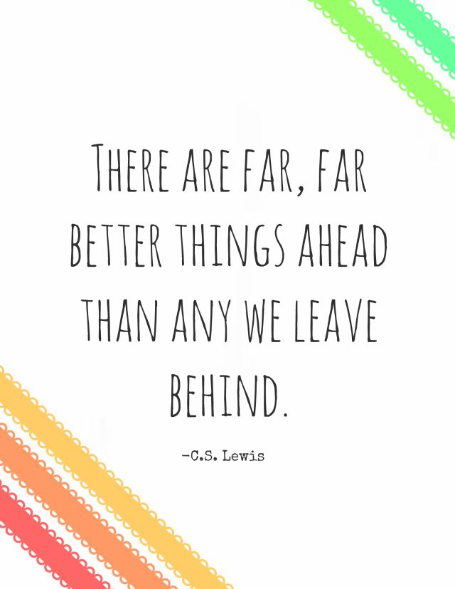 """There are far, far better things ahead than we leave behind."" - C.S. Lewis"