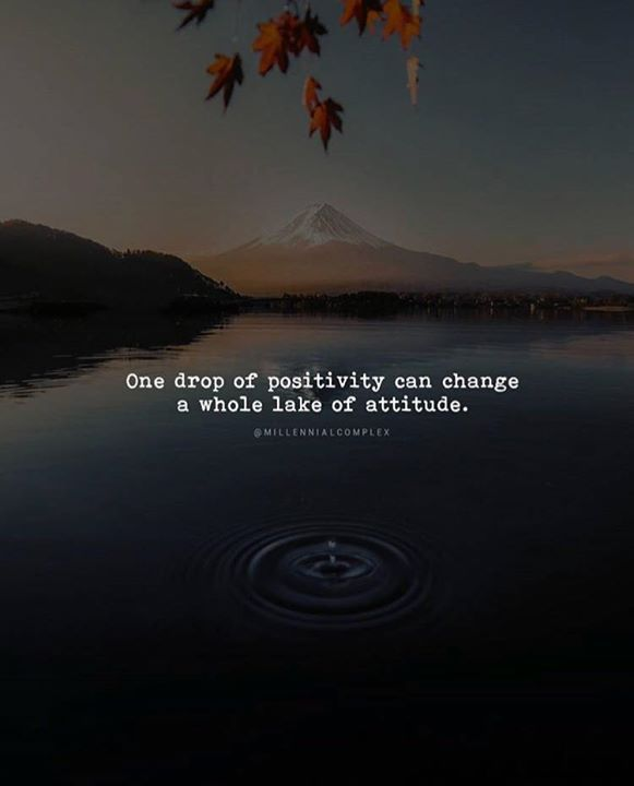 One drop of positivity can change a whole lake of attitude.