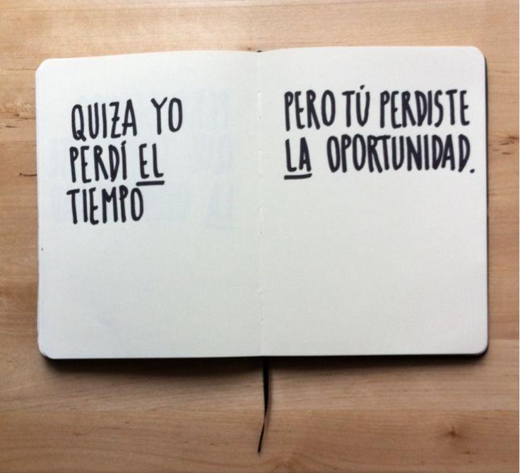 Quizá yo perdí el tiempo, pero tú perdiste la oportunidad. #frases